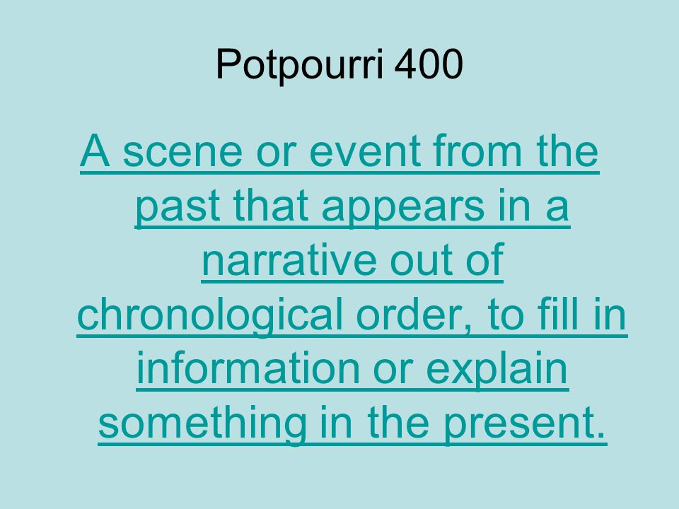 Potpourri 400 A scene or event from the past that appears in a narrative out of chronological order, to fill in information or explain something in the present.