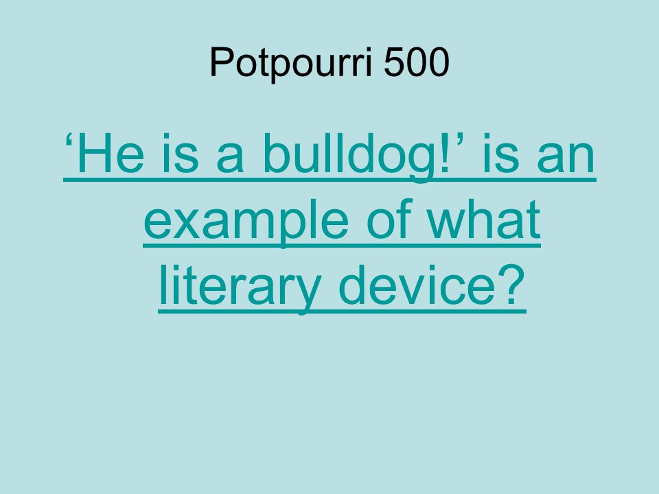 Potpourri 500 'He is a bulldog!' is an example of what literary device?