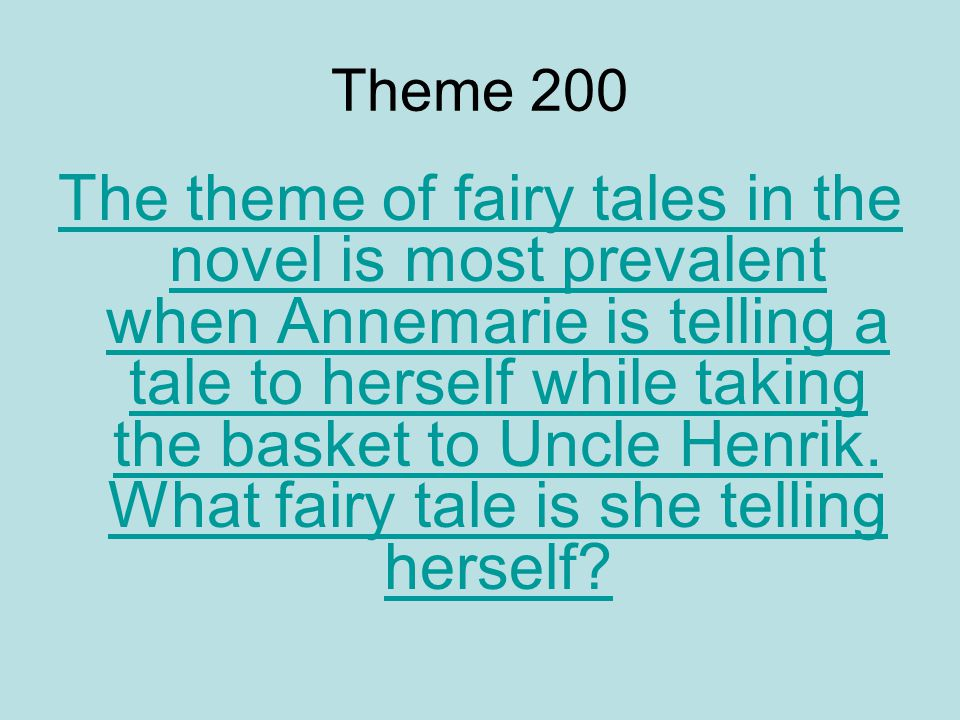 Theme 200 The theme of fairy tales in the novel is most prevalent when Annemarie is telling a tale to herself while taking the basket to Uncle Henrik.