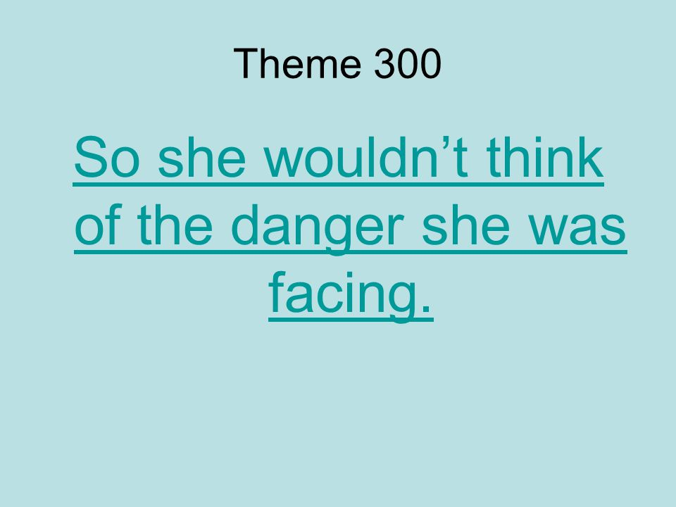 Theme 300 So she wouldn't think of the danger she was facing.