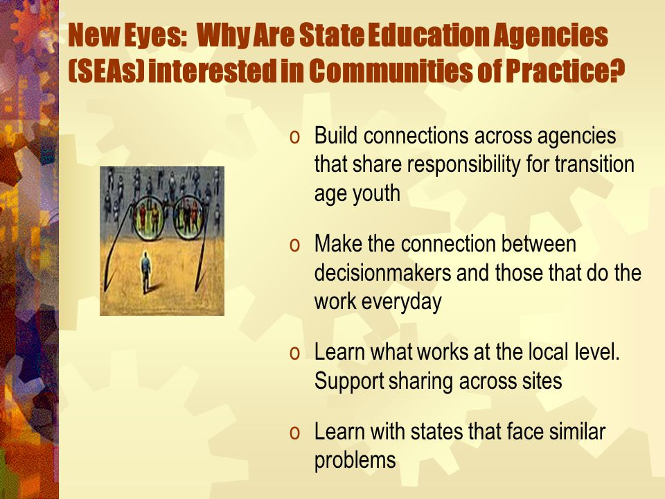 New Eyes: Why Are State Education Agencies (SEAs) interested in Communities of Practice? oBuild connections across agencies that share responsibility
