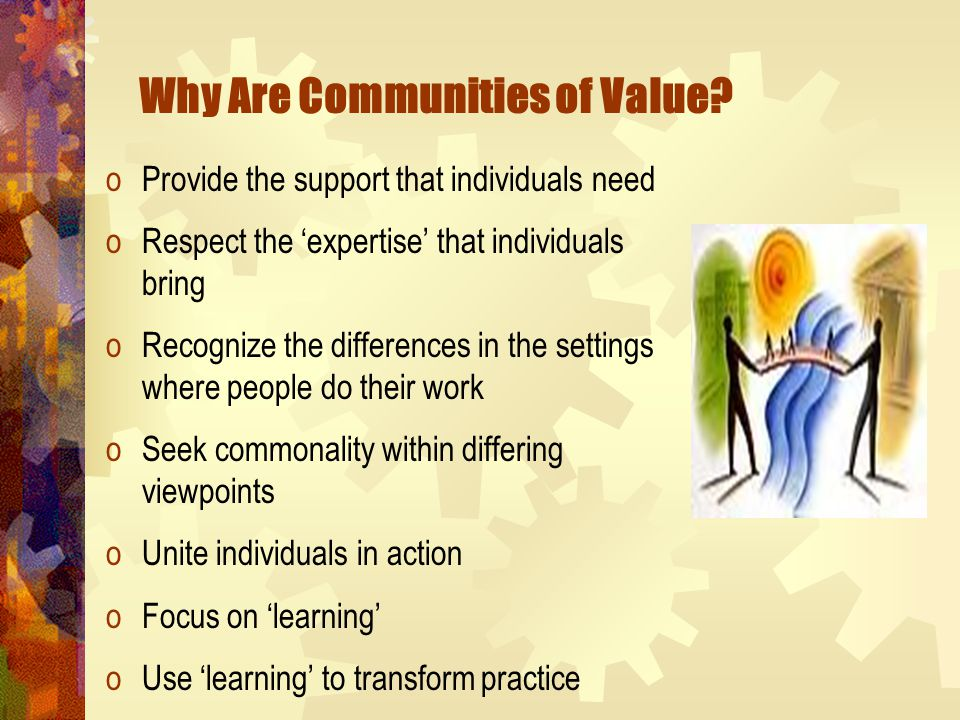 Why Are Communities of Value? oProvide the support that individuals need oRespect the 'expertise' that individuals bring oRecognize the differences in