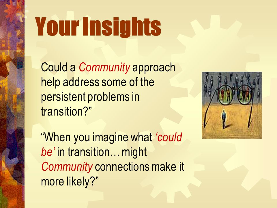 Your Insights Could a Community approach help address some of the persistent problems in transition When you imagine what 'could be' in transition… might Community connections make it more likely