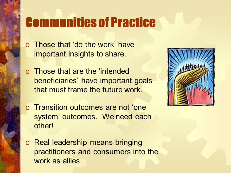 Communities of Practice oThose that 'do the work' have important insights to share. oThose that are the 'intended beneficiaries' have important goals