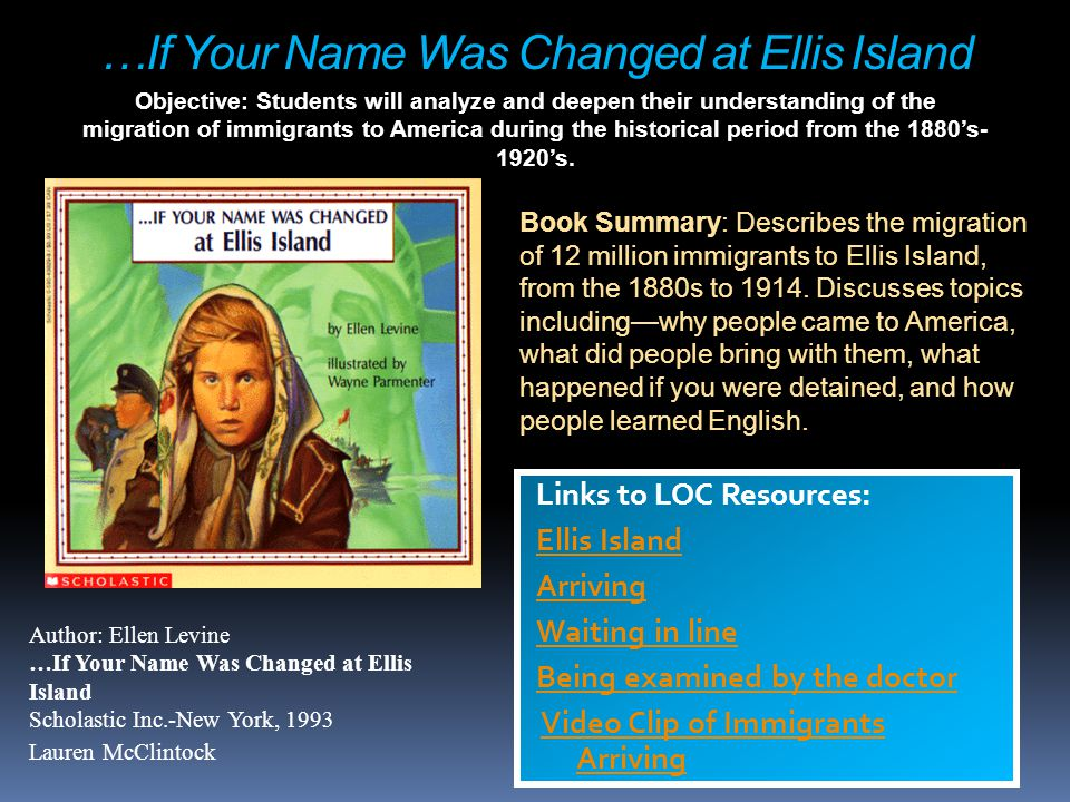 …If Your Name Was Changed at Ellis Island Links to LOC Resources: Ellis Island Arriving Waiting in line Being examined by the doctor Video Clip of Imm