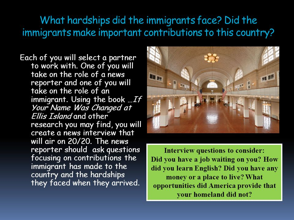 What hardships did the immigrants face? Did the immigrants make important contributions to this country? Each of you will select a partner to work wit