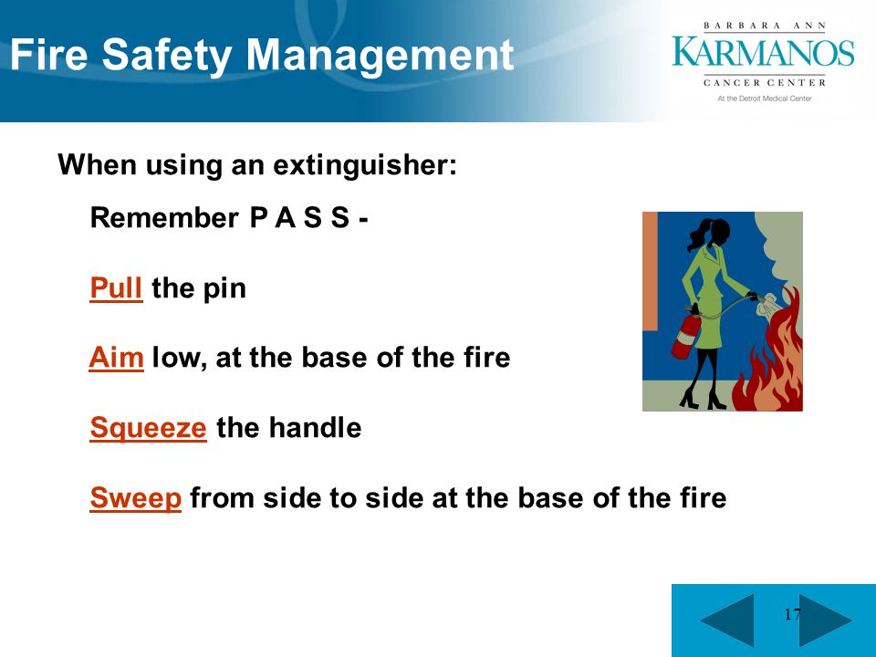 17 When using an extinguisher: Remember P A S S - Pull the pin Aim low, at the base of the fire Squeeze the handle Sweep from side to side at the base of the fire Fire Safety Management