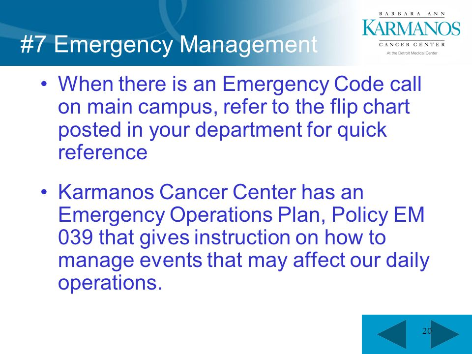 20 #7 Emergency Management When there is an Emergency Code call on main campus, refer to the flip chart posted in your department for quick reference Karmanos Cancer Center has an Emergency Operations Plan, Policy EM 039 that gives instruction on how to manage events that may affect our daily operations.
