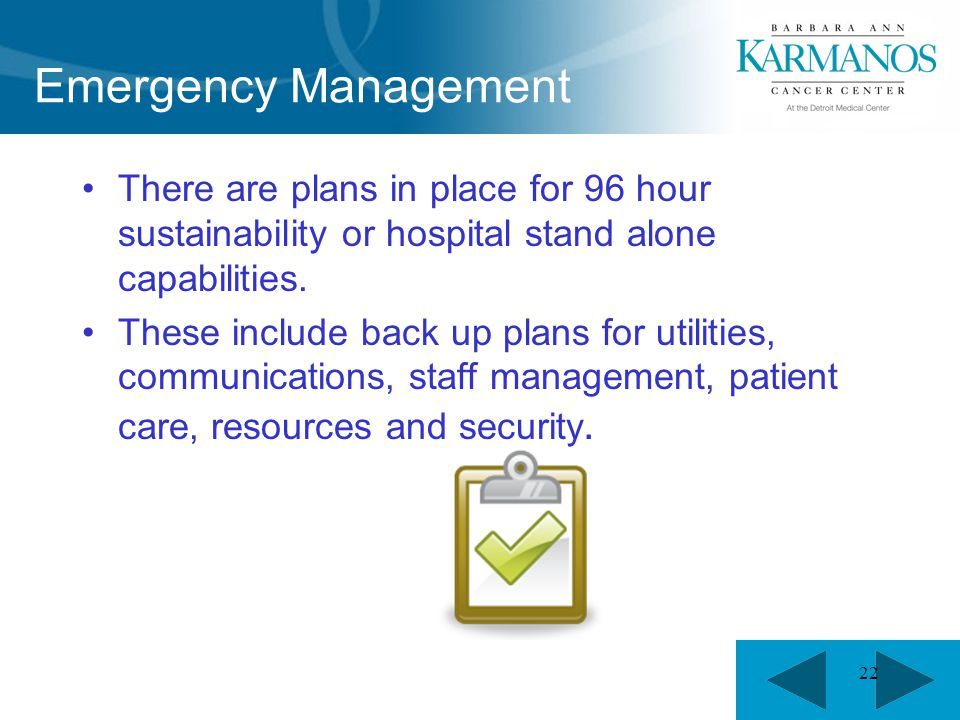 22 Emergency Management There are plans in place for 96 hour sustainability or hospital stand alone capabilities. These include back up plans for util