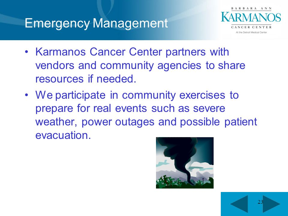 23 Emergency Management Karmanos Cancer Center partners with vendors and community agencies to share resources if needed. We participate in community