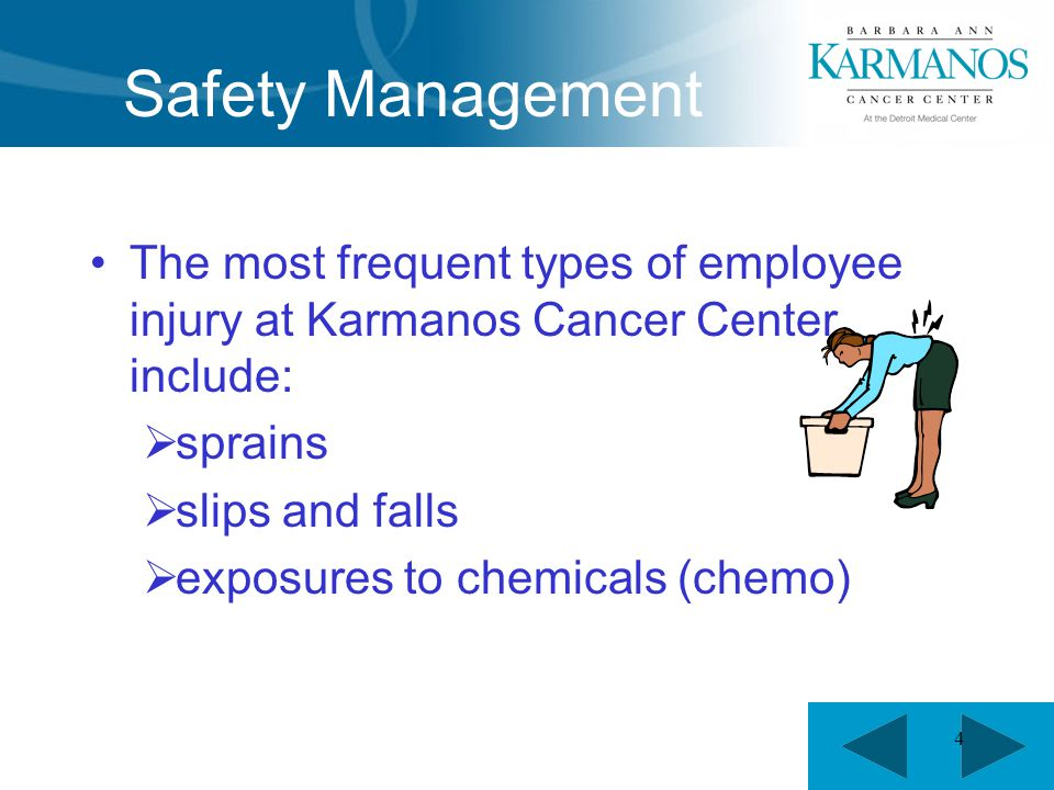 4 Safety Management The most frequent types of employee injury at Karmanos Cancer Center include:  sprains  slips and falls  exposures to chemicals (chemo)