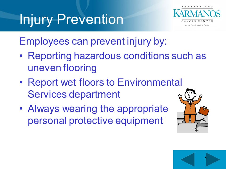 5 Injury Prevention Employees can prevent injury by: Reporting hazardous conditions such as uneven flooring Report wet floors to Environmental Services department Always wearing the appropriate personal protective equipment