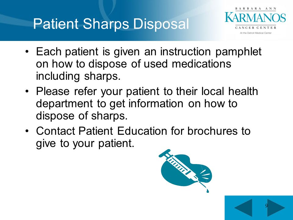 9 Patient Sharps Disposal Each patient is given an instruction pamphlet on how to dispose of used medications including sharps. Please refer your pati