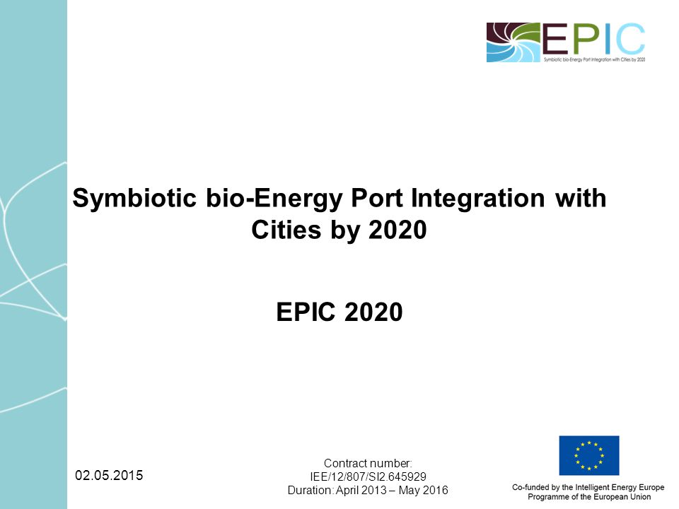 02.05.2015 Contract number: IEE/12/807/SI2.645929 Duration: April 2013 – May 2016 Symbiotic bio-Energy Port Integration with Cities by 2020 EPIC 2020