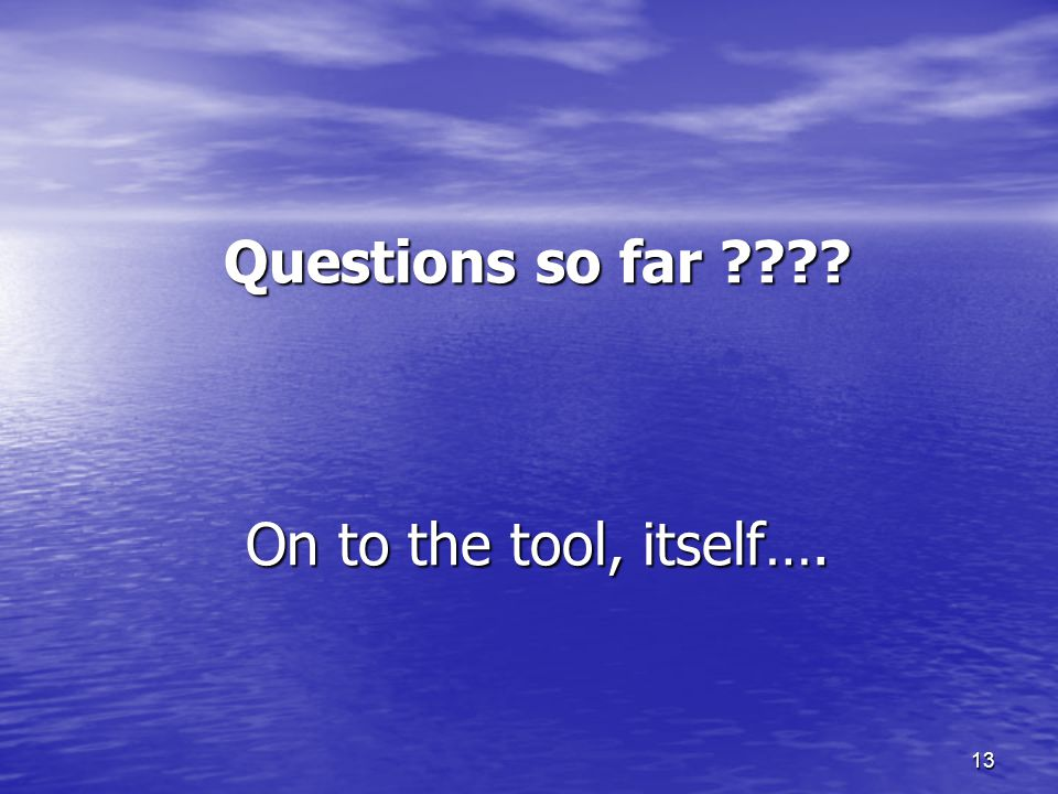 13 Questions so far ???? On to the tool, itself….