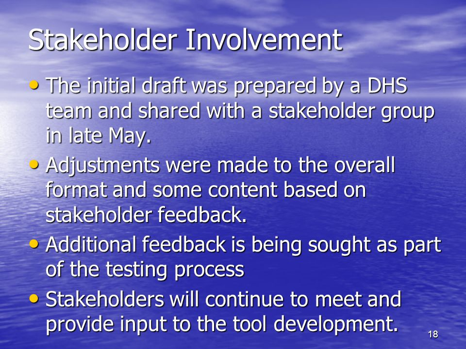 18 Stakeholder Involvement The initial draft was prepared by a DHS team and shared with a stakeholder group in late May. The initial draft was prepare