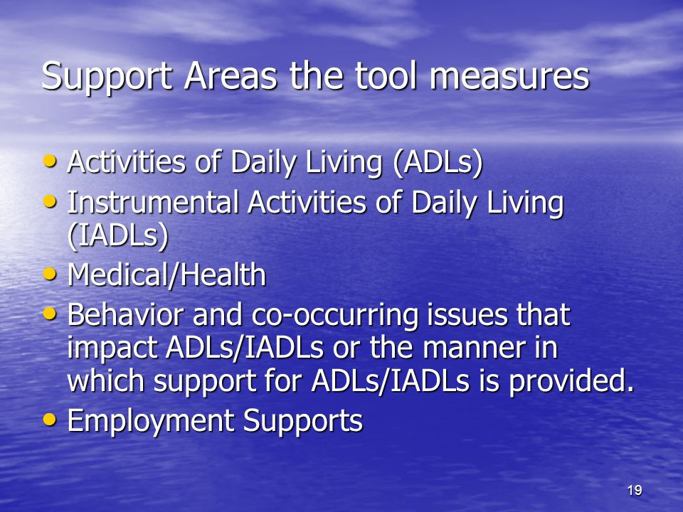 19 Support Areas the tool measures Activities of Daily Living (ADLs) Activities of Daily Living (ADLs) Instrumental Activities of Daily Living (IADLs)
