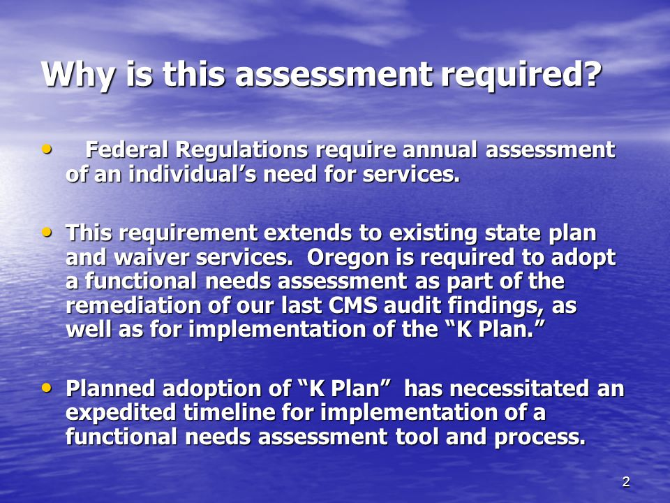 2 Why is this assessment required? Federal Regulations require annual assessment of an individual's need for services. Federal Regulations require ann