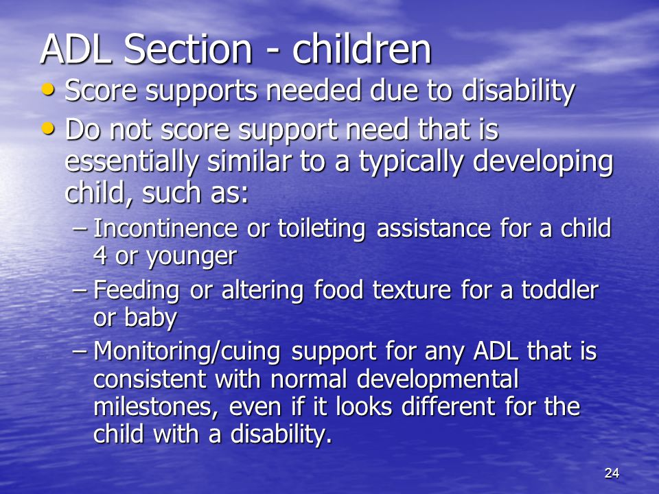 24 ADL Section - children Score supports needed due to disability Score supports needed due to disability Do not score support need that is essentiall