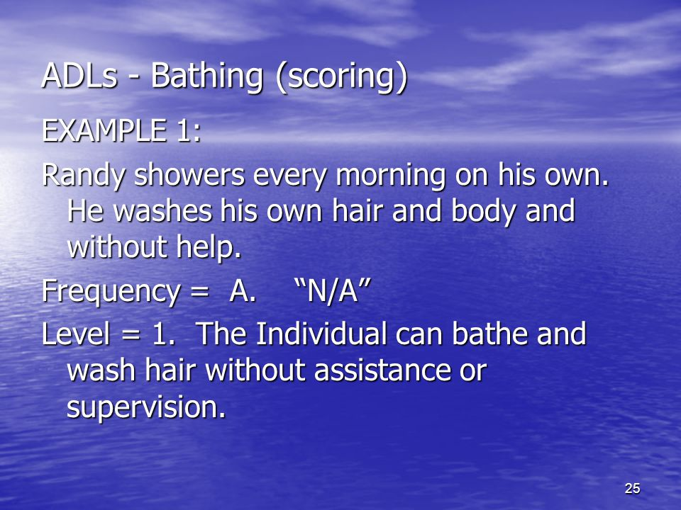 "25 ADLs - Bathing (scoring) EXAMPLE 1: Randy showers every morning on his own. He washes his own hair and body and without help. Frequency = A. ""N/A"""