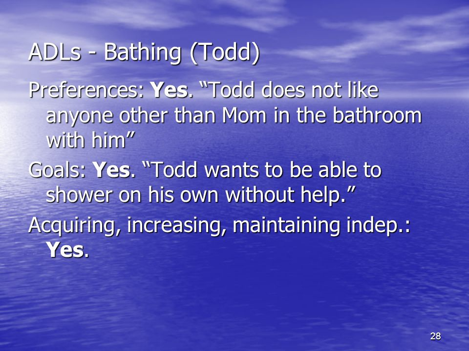 "28 ADLs - Bathing (Todd) Preferences: Yes. ""Todd does not like anyone other than Mom in the bathroom with him"" Goals: Yes. ""Todd wants to be able to s"