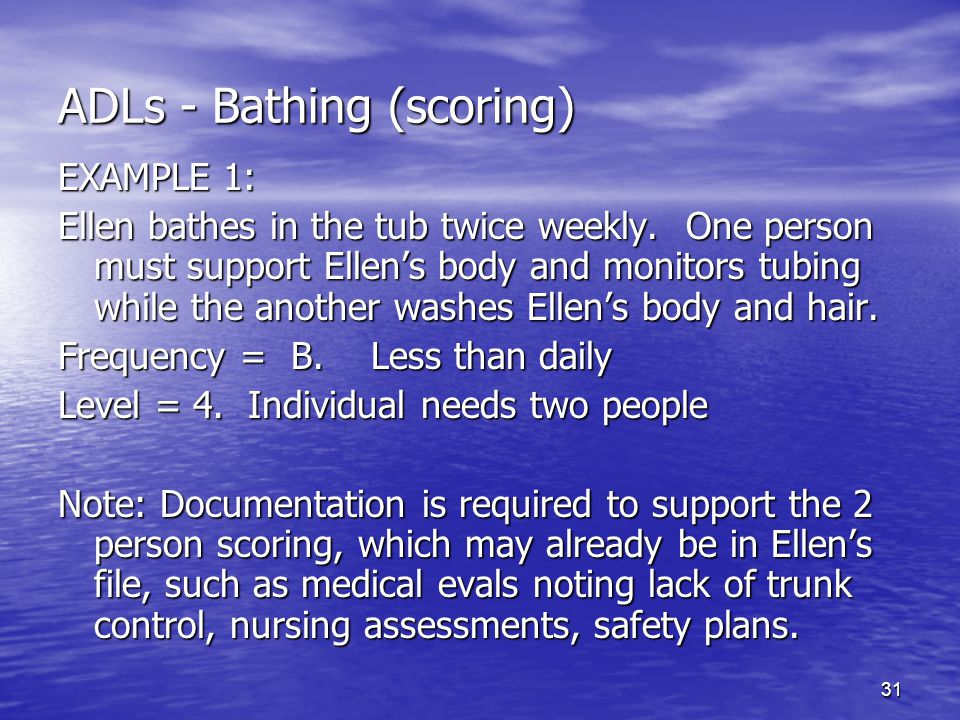 31 ADLs - Bathing (scoring) EXAMPLE 1: Ellen bathes in the tub twice weekly. One person must support Ellen's body and monitors tubing while the anothe