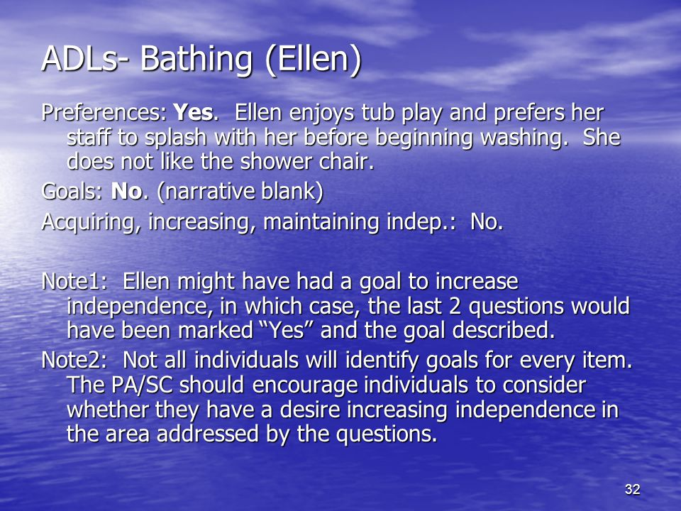32 ADLs- Bathing (Ellen) Preferences: Yes. Ellen enjoys tub play and prefers her staff to splash with her before beginning washing. She does not like