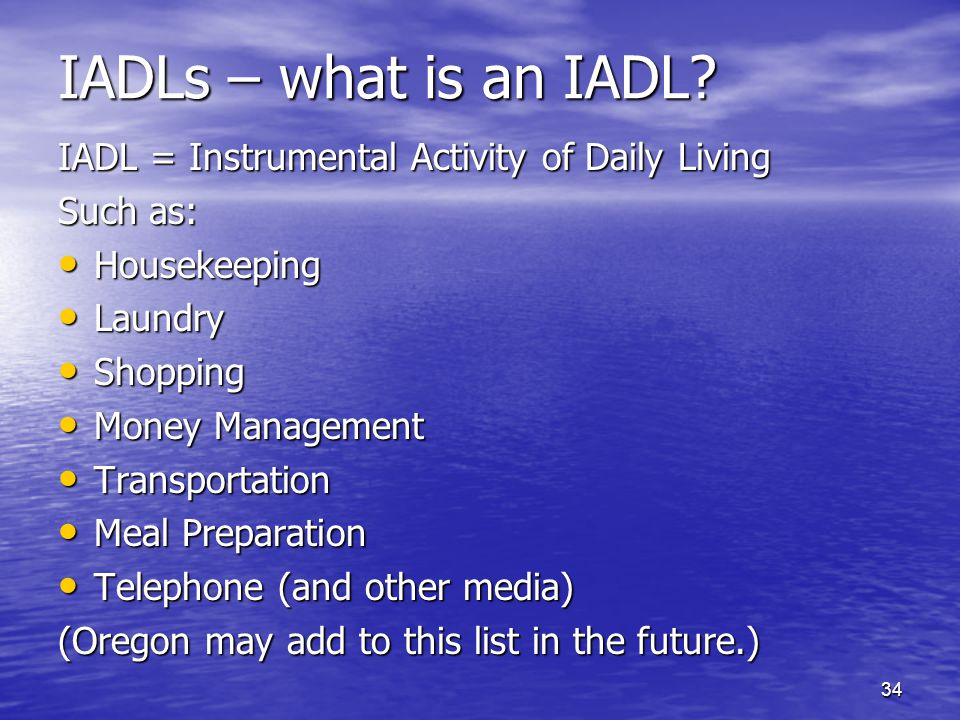 34 IADLs – what is an IADL? IADL = Instrumental Activity of Daily Living Such as: Housekeeping Housekeeping Laundry Laundry Shopping Shopping Money Ma