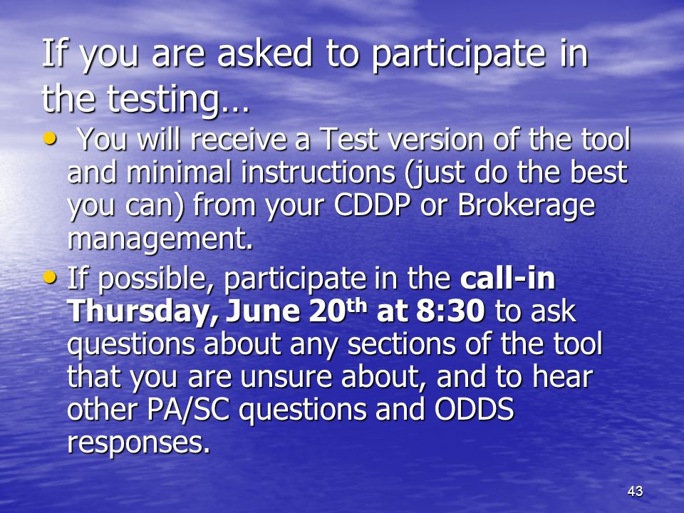 43 If you are asked to participate in the testing… You will receive a Test version of the tool and minimal instructions (just do the best you can) fro