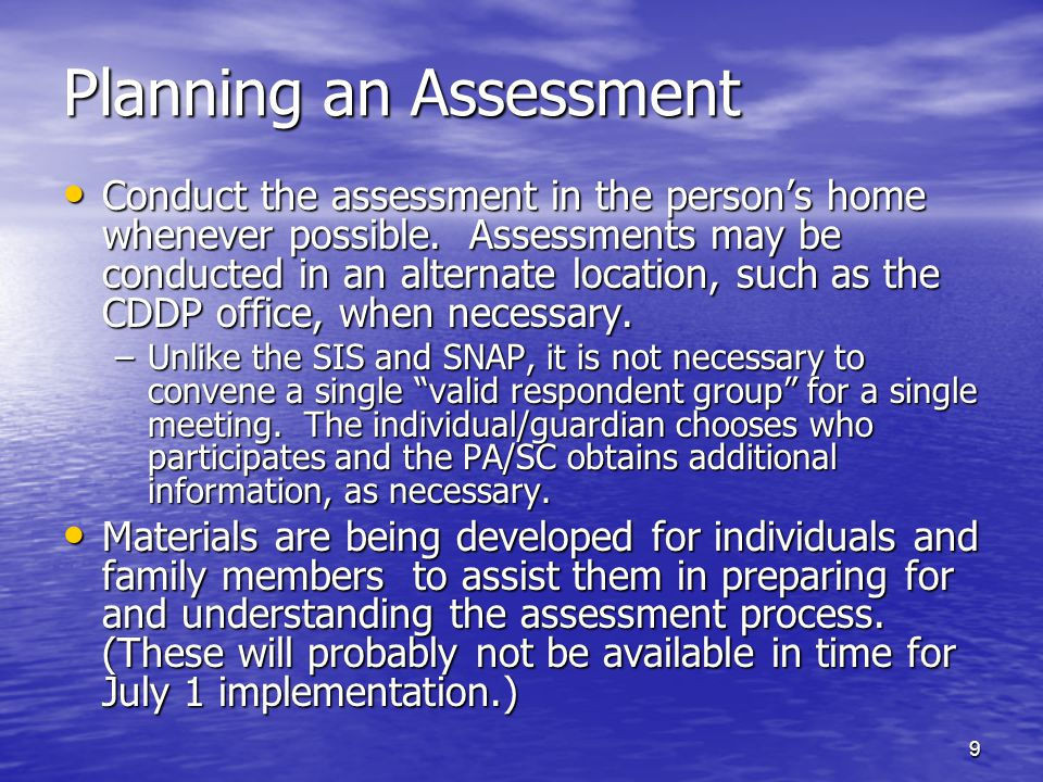 9 Planning an Assessment Conduct the assessment in the person's home whenever possible. Assessments may be conducted in an alternate location, such as