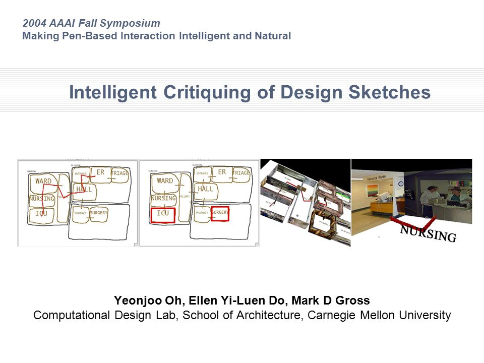 Intelligent Critiquing of Design Sketches Yeonjoo Oh, Ellen Yi-Luen Do, Mark D Gross Computational Design Lab, School of Architecture, Carnegie Mellon University 2004 AAAI Fall Symposium Making Pen-Based Interaction Intelligent and Natural