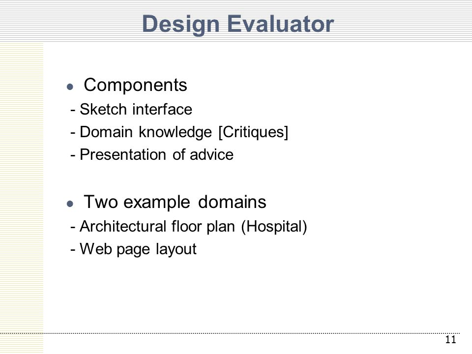 Design Evaluator Components - Sketch interface - Domain knowledge [Critiques] - Presentation of advice Two example domains - Architectural floor plan