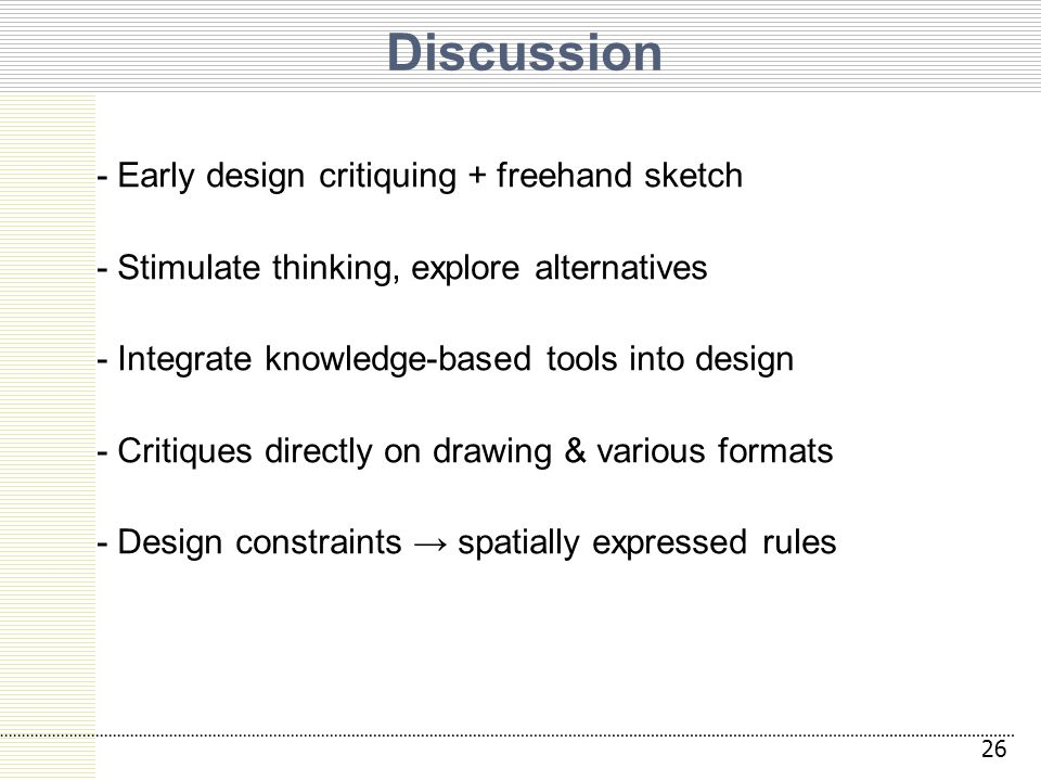 Discussion - Early design critiquing + freehand sketch - Stimulate thinking, explore alternatives - Integrate knowledge-based tools into design - Critiques directly on drawing & various formats - Design constraints → spatially expressed rules 26
