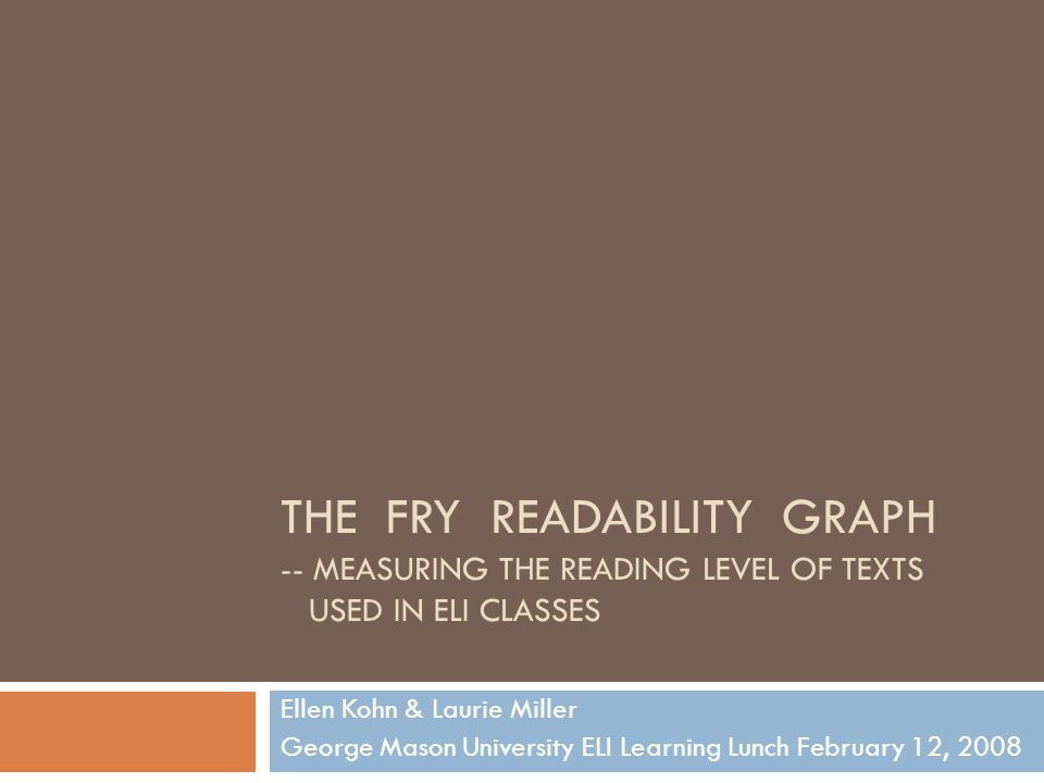 THE FRY READABILITY GRAPH -- MEASURING THE READING LEVEL OF TEXTS USED IN ELI CLASSES Ellen Kohn & Laurie Miller George Mason University ELI Learning Lunch February 12, 2008