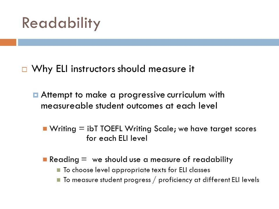 Readability  Why ELI instructors should measure it  Attempt to make a progressive curriculum with measureable student outcomes at each level Writing = ibT TOEFL Writing Scale; we have target scores for each ELI level Reading = we should use a measure of readability To choose level appropriate texts for ELI classes To measure student progress / proficiency at different ELI levels