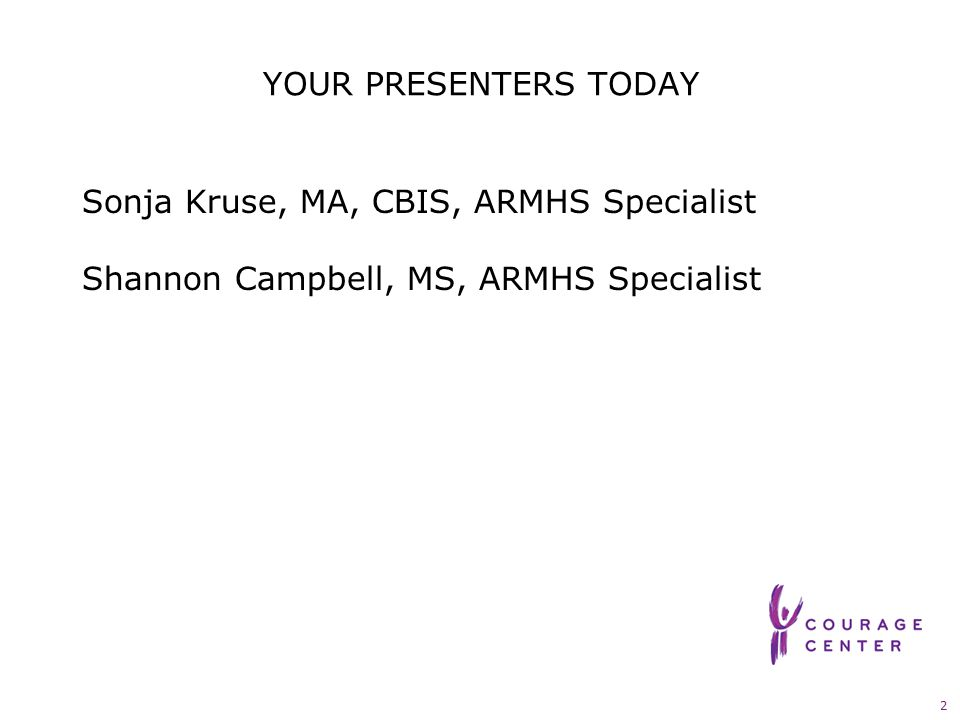 2 YOUR PRESENTERS TODAY Sonja Kruse, MA, CBIS, ARMHS Specialist Shannon Campbell, MS, ARMHS Specialist