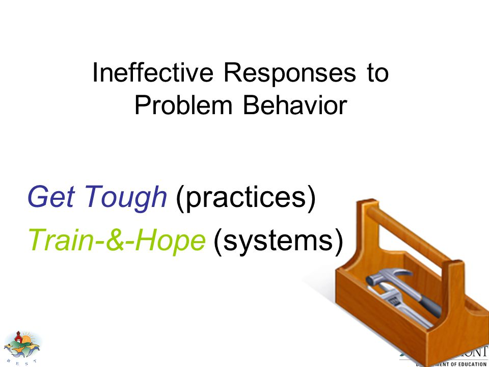 Ineffective Responses to Problem Behavior Get Tough (practices) Train-&-Hope (systems)