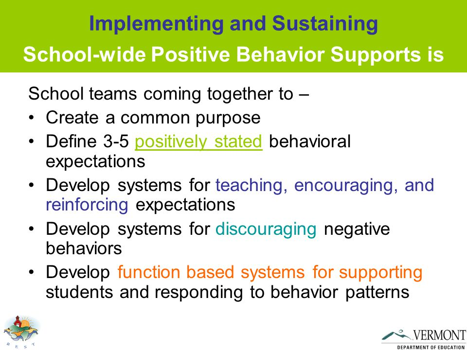 Implementing and Sustaining School-wide Positive Behavior Supports is School teams coming together to – Create a common purpose Define 3-5 positively stated behavioral expectations Develop systems for teaching, encouraging, and reinforcing expectations Develop systems for discouraging negative behaviors Develop function based systems for supporting students and responding to behavior patterns