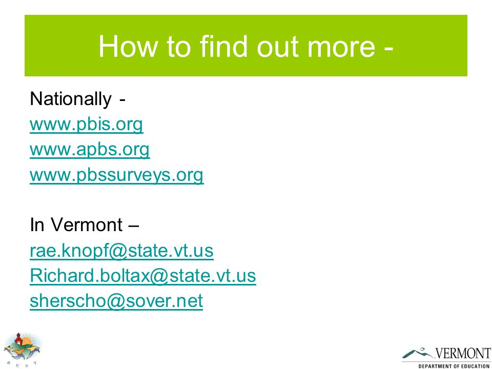 How to find out more - Nationally - www.pbis.org www.apbs.org www.pbssurveys.org In Vermont – rae.knopf@state.vt.us Richard.boltax@state.vt.us sherscho@sover.net