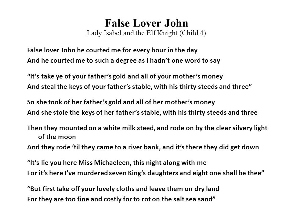 False Lover John False lover John he courted me for every hour in the day And he courted me to such a degree as I hadn't one word to say It's take ye of your father's gold and all of your mother's money And steal the keys of your father's stable, with his thirty steeds and three So she took of her father's gold and all of her mother's money And she stole the keys of her father's stable, with his thirty steeds and three Then they mounted on a white milk steed, and rode on by the clear silvery light of the moon And they rode 'til they came to a river bank, and it's there they did get down It's lie you here Miss Michaeleen, this night along with me For it's here I've murdered seven King's daughters and eight one shall be thee But first take off your lovely cloths and leave them on dry land For they are too fine and costly for to rot on the salt sea sand Lady Isabel and the Elf Knight (Child 4)
