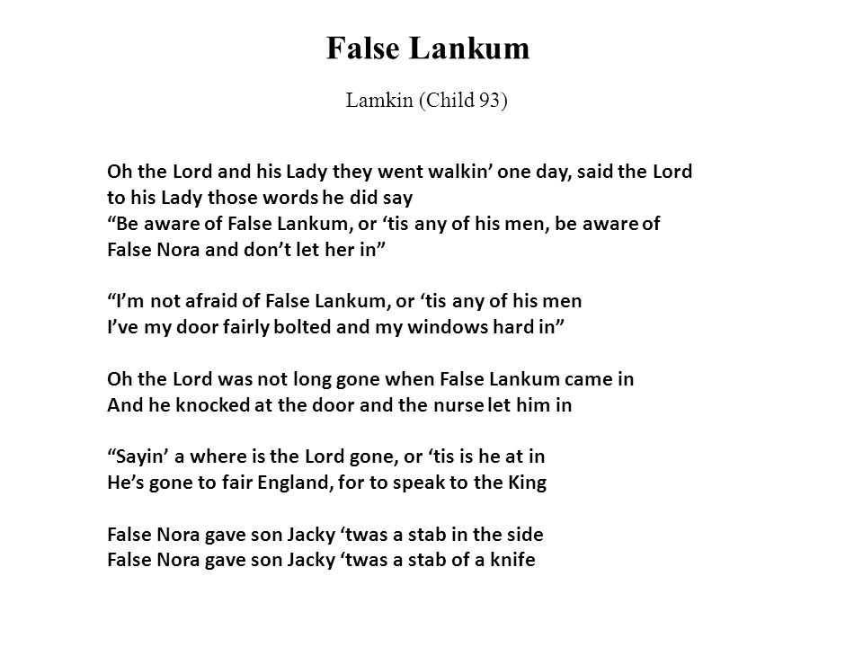 False Lankum Lamkin (Child 93) Oh the Lord and his Lady they went walkin' one day, said the Lord to his Lady those words he did say Be aware of False Lankum, or 'tis any of his men, be aware of False Nora and don't let her in I'm not afraid of False Lankum, or 'tis any of his men I've my door fairly bolted and my windows hard in Oh the Lord was not long gone when False Lankum came in And he knocked at the door and the nurse let him in Sayin' a where is the Lord gone, or 'tis is he at in He's gone to fair England, for to speak to the King False Nora gave son Jacky 'twas a stab in the side False Nora gave son Jacky 'twas a stab of a knife
