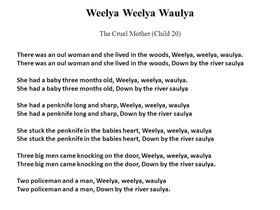 Weelya Weelya Waulya The Cruel Mother (Child 20) There was an oul woman and she lived in the woods, Weelya, weelya, waulya.