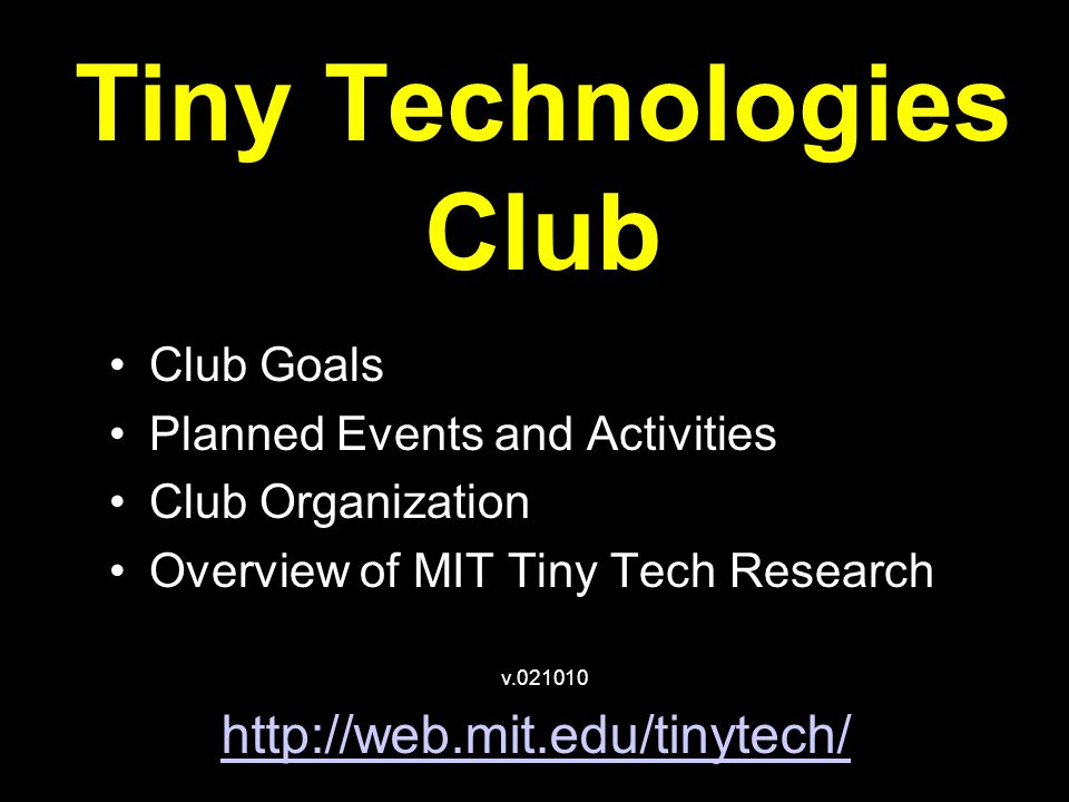 Tiny Technologies Club Club Goals Planned Events and Activities Club Organization Overview of MIT Tiny Tech Research http://web.mit.edu/tinytech/ v.021010