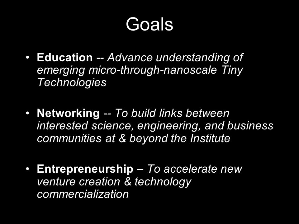 Goals Education -- Advance understanding of emerging micro-through-nanoscale Tiny Technologies Networking -- To build links between interested science, engineering, and business communities at & beyond the Institute Entrepreneurship – To accelerate new venture creation & technology commercialization