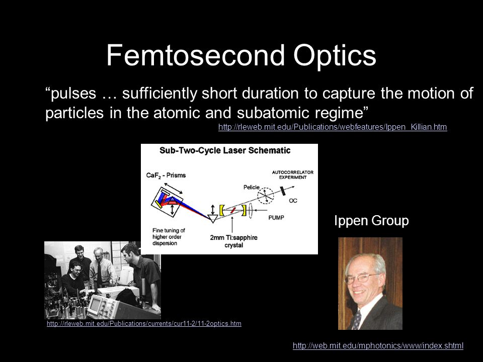 Femtosecond Optics Ippen Group http://web.mit.edu/mphotonics/www/index.shtml pulses … sufficiently short duration to capture the motion of particles in the atomic and subatomic regime http://rleweb.mit.edu/Publications/webfeatures/Ippen_Killian.htm http://rleweb.mit.edu/Publications/currents/cur11-2/11-2optics.htm