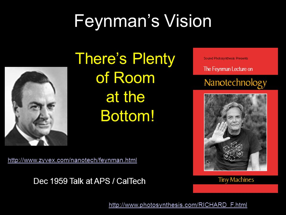 Feynman's Vision http://www.zyvex.com/nanotech/feynman.html http://www.photosynthesis.com/RICHARD_F.html There's Plenty of Room at the Bottom.