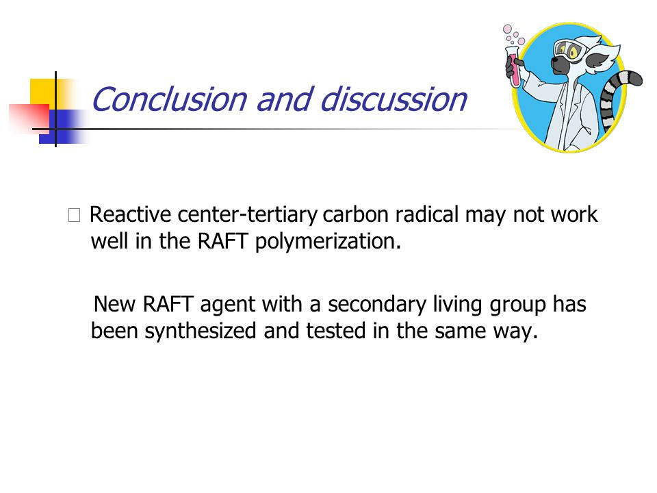 Conclusion and discussion ◇ Reactive center-tertiary carbon radical may not work well in the RAFT polymerization.