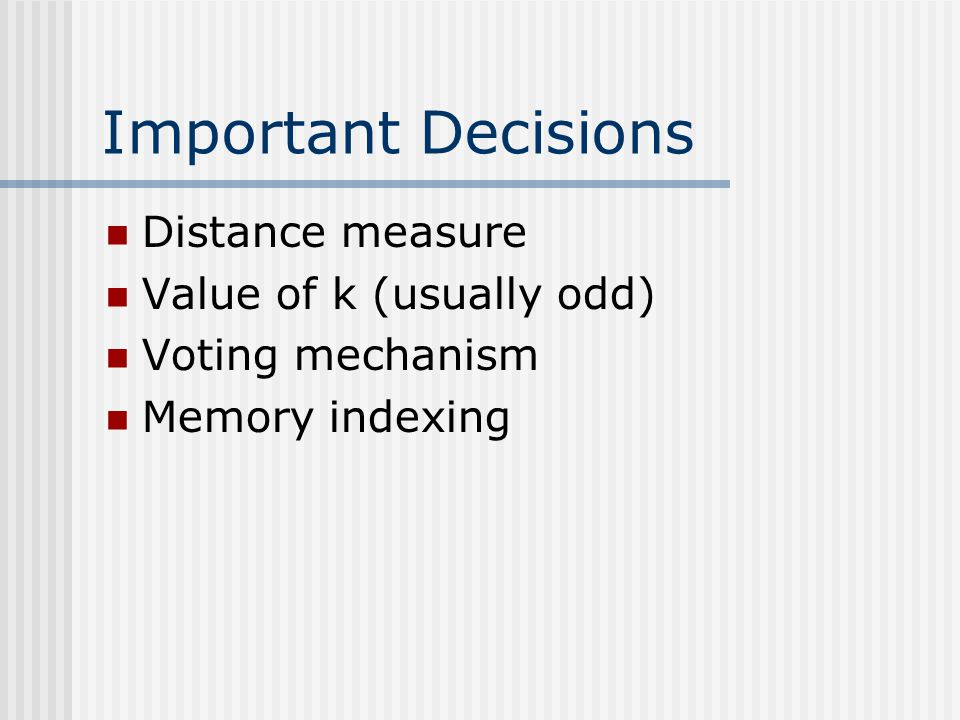 Important Decisions Distance measure Value of k (usually odd) Voting mechanism Memory indexing