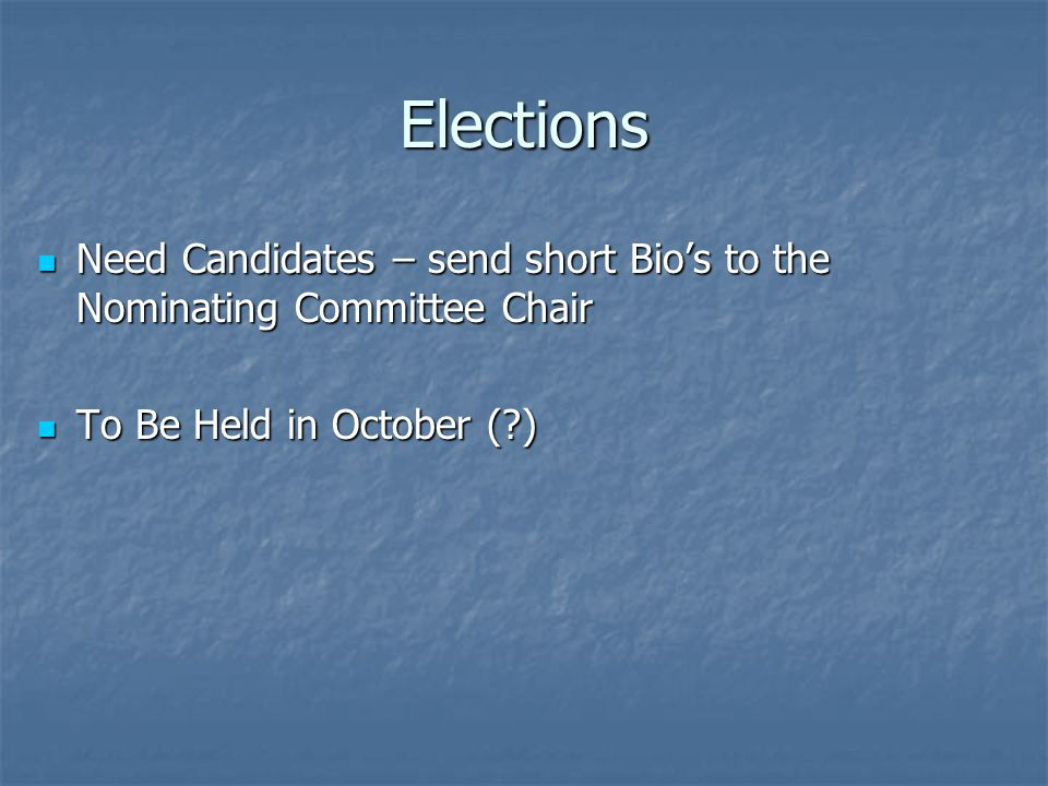 Elections Need Candidates – send short Bio's to the Nominating Committee Chair Need Candidates – send short Bio's to the Nominating Committee Chair To Be Held in October (?) To Be Held in October (?)
