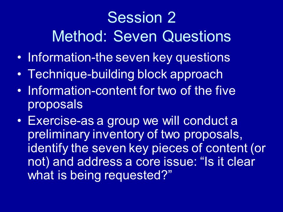Session 2 Method: Seven Questions Information-the seven key questions Technique-building block approach Information-content for two of the five proposals Exercise-as a group we will conduct a preliminary inventory of two proposals, identify the seven key pieces of content (or not) and address a core issue: Is it clear what is being requested